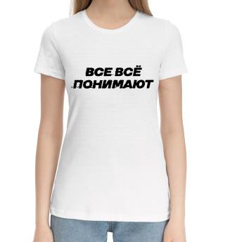 Женская хлопковая футболка Все всё понимают