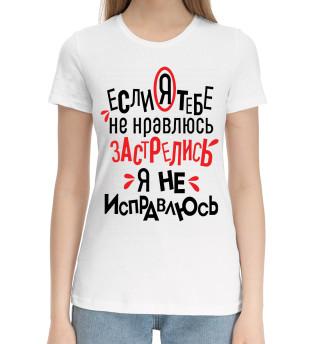 Женская хлопковая футболка Если я тебе не нравлюсь застрелись я не исправлюсь
